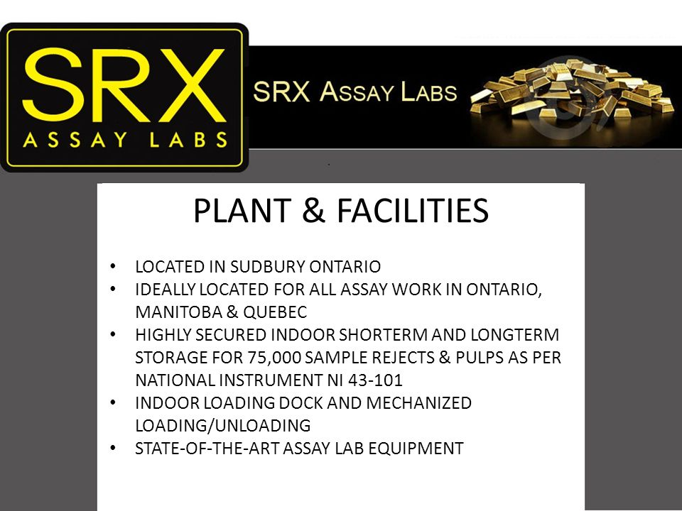 PLANT & FACILITIES LOCATED IN SUDBURY ONTARIO IDEALLY LOCATED FOR ALL ASSAY WORK IN ONTARIO, MANITOBA & QUEBEC HIGHLY SECURED INDOOR SHORTERM AND LONGTERM STORAGE FOR 75,000 SAMPLE REJECTS & PULPS AS PER NATIONAL INSTRUMENT NI 43-101 INDOOR LOADING DOCK AND MECHANIZED LOADING/UNLOADING STATE-OF-THE-ART ASSAY LAB EQUIPMENT