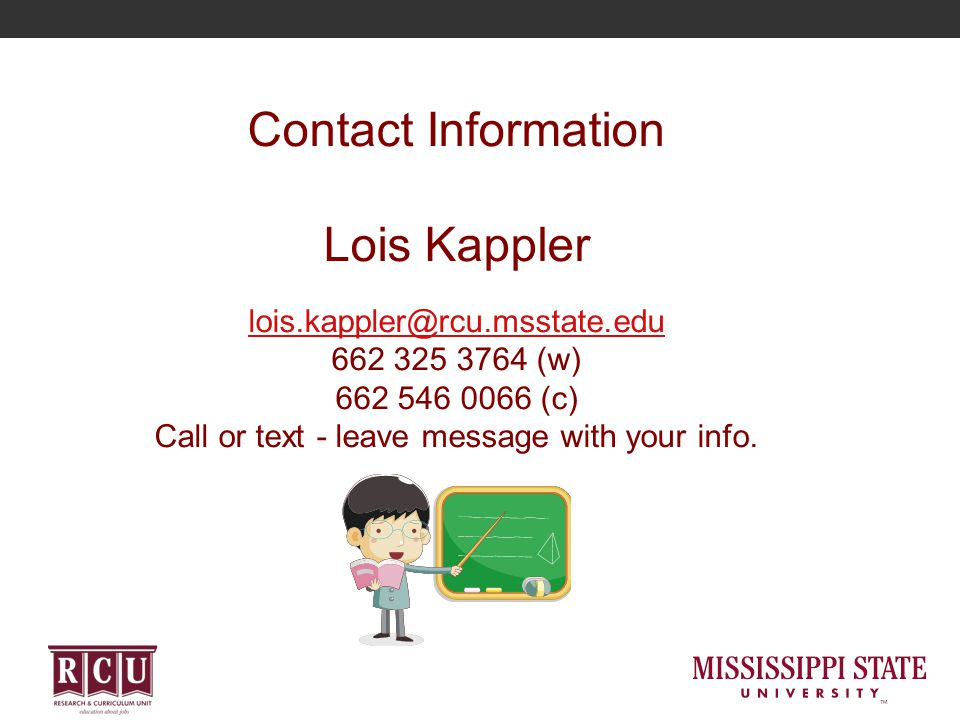 Contact Information Lois Kappler lois.kappler@rcu.msstate.edu 662 325 3764 (w) 662 546 0066 (c) Call or text - leave message with your info.