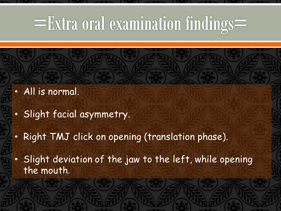 All is normal. Slight facial asymmetry. Right TMJ click on opening (translation phase).