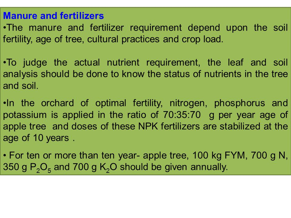 Manure and fertilizers The manure and fertilizer requirement depend upon the soil fertility, age of tree, cultural practices and crop load.