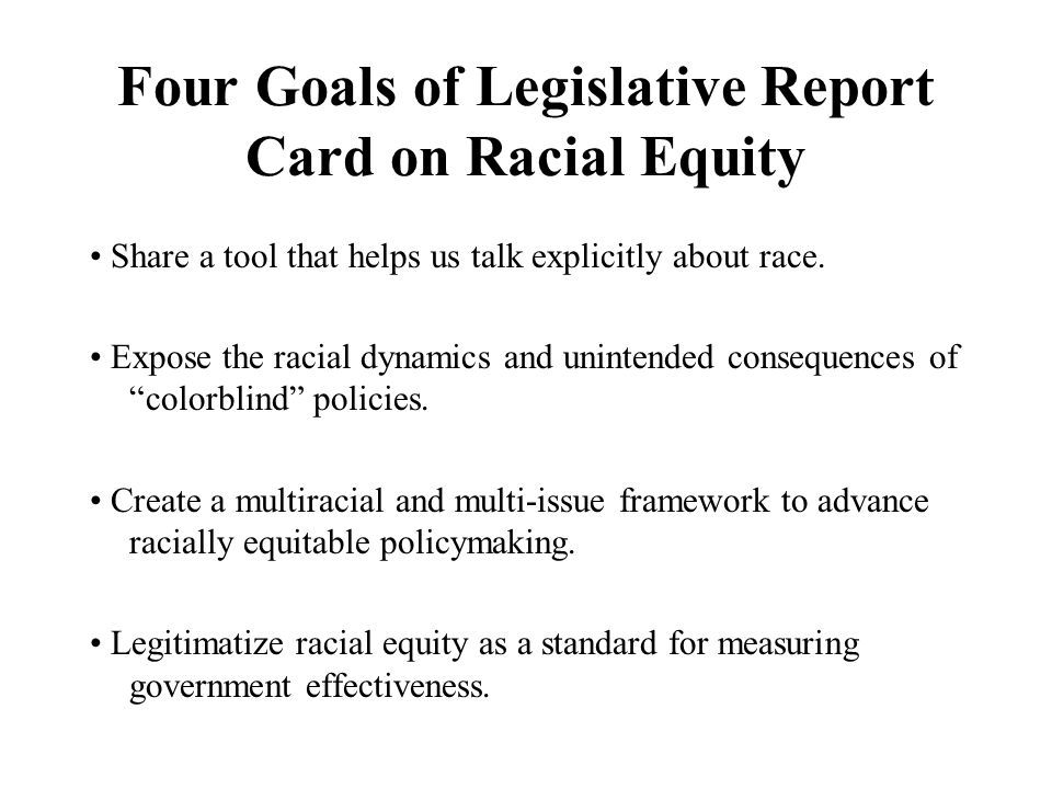 Four Goals of Legislative Report Card on Racial Equity Share a tool that helps us talk explicitly about race.