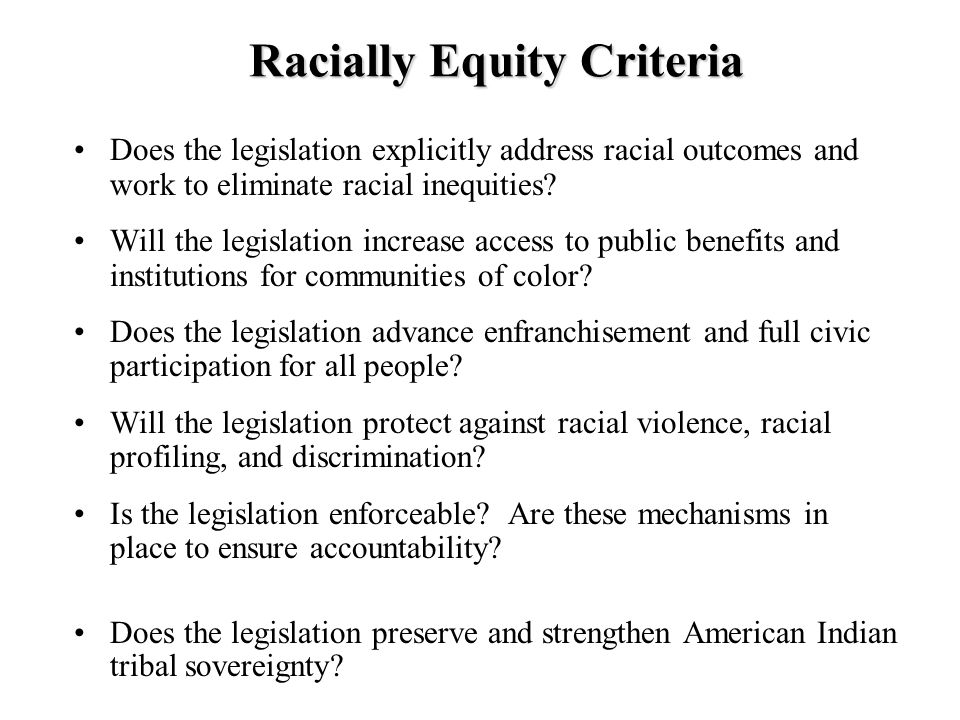Racially Equity Criteria Does the legislation explicitly address racial outcomes and work to eliminate racial inequities.