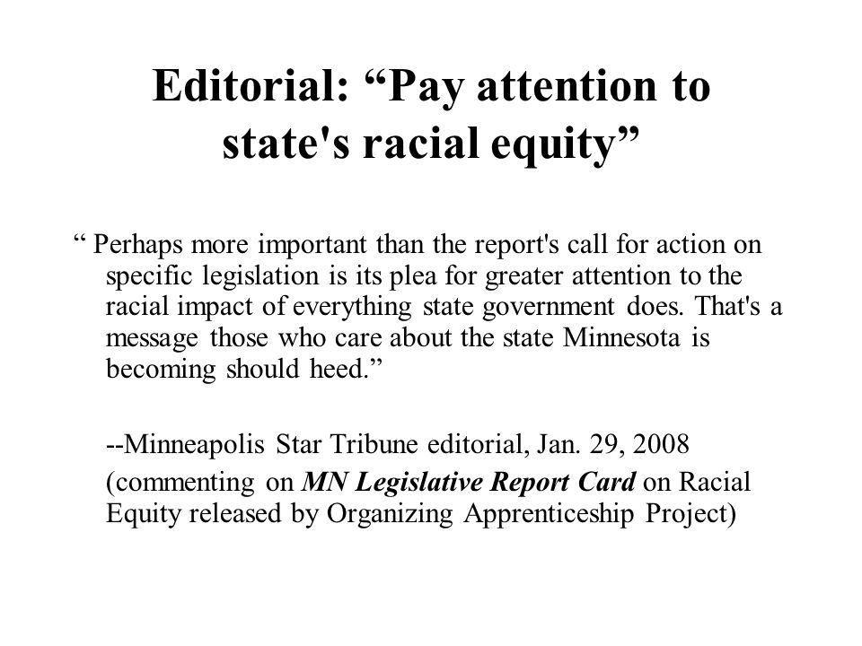 Editorial: Pay attention to state s racial equity Perhaps more important than the report s call for action on specific legislation is its plea for greater attention to the racial impact of everything state government does.