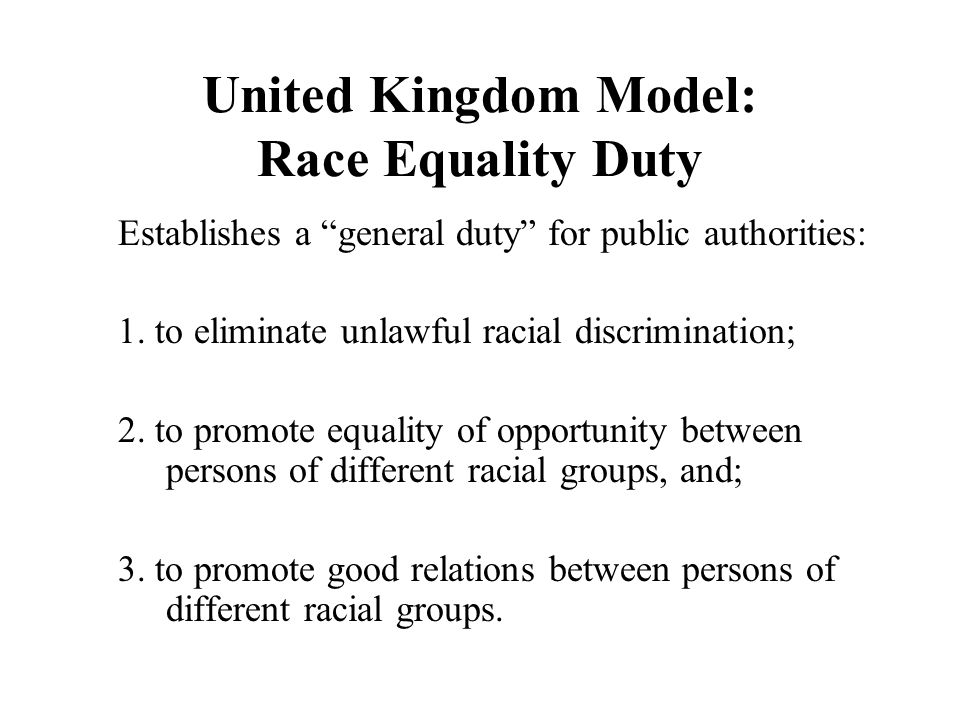 United Kingdom Model: Race Equality Duty Establishes a general duty for public authorities: 1.