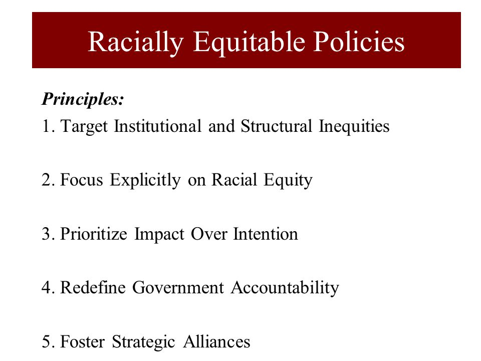 Racially Equitable Policies Principles: 1. Target Institutional and Structural Inequities 2.