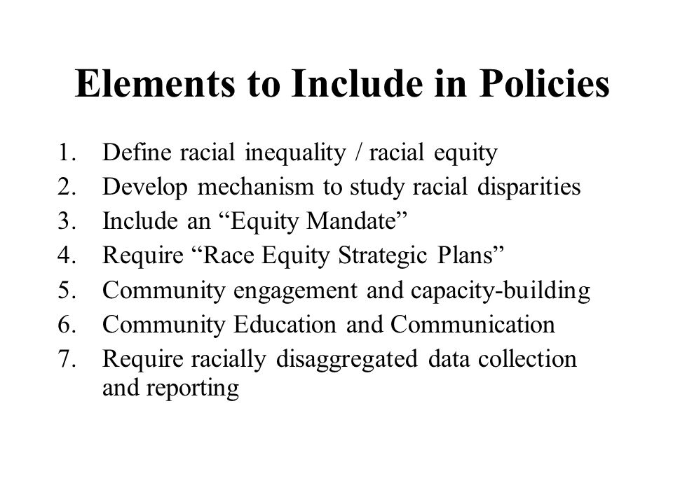 Elements to Include in Policies 1.Define racial inequality / racial equity 2.Develop mechanism to study racial disparities 3.Include an Equity Mandate 4.Require Race Equity Strategic Plans 5.Community engagement and capacity-building 6.Community Education and Communication 7.Require racially disaggregated data collection and reporting