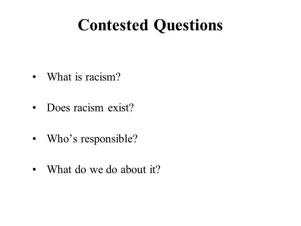 Contested Questions What is racism Does racism exist Who's responsible What do we do about it