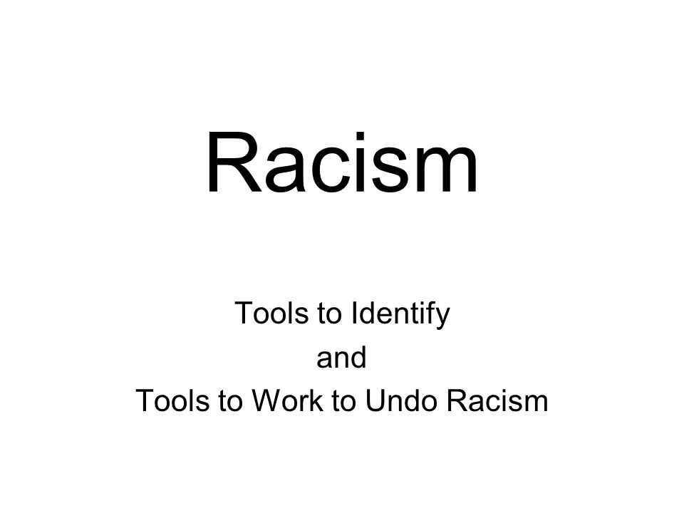 Racism Tools to Identify and Tools to Work to Undo Racism