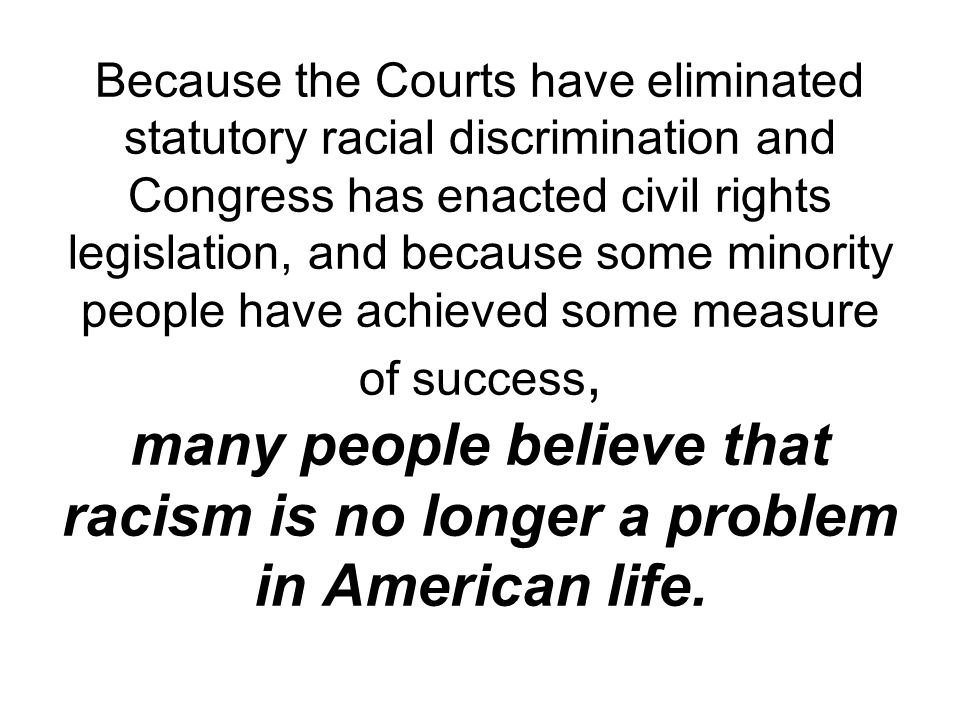 Because the Courts have eliminated statutory racial discrimination and Congress has enacted civil rights legislation, and because some minority people have achieved some measure of success, many people believe that racism is no longer a problem in American life.