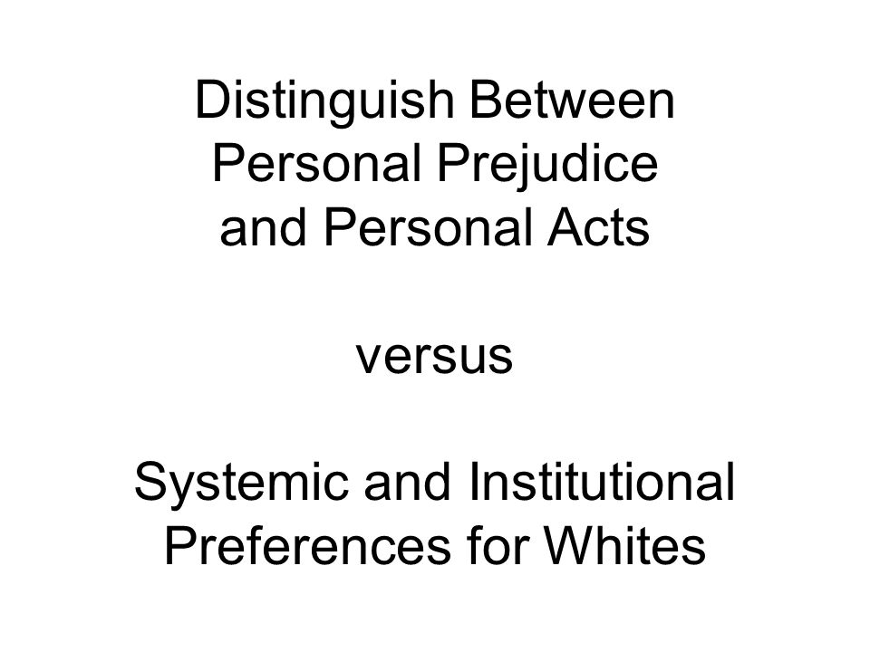 Distinguish Between Personal Prejudice and Personal Acts versus Systemic and Institutional Preferences for Whites