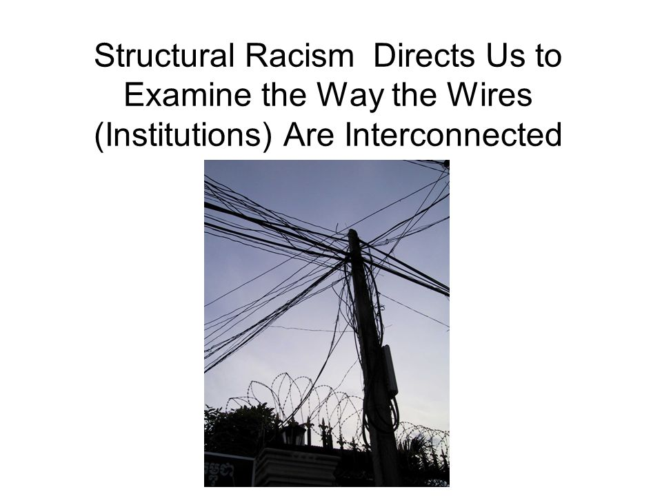Structural Racism Directs Us to Examine the Way the Wires (Institutions) Are Interconnected