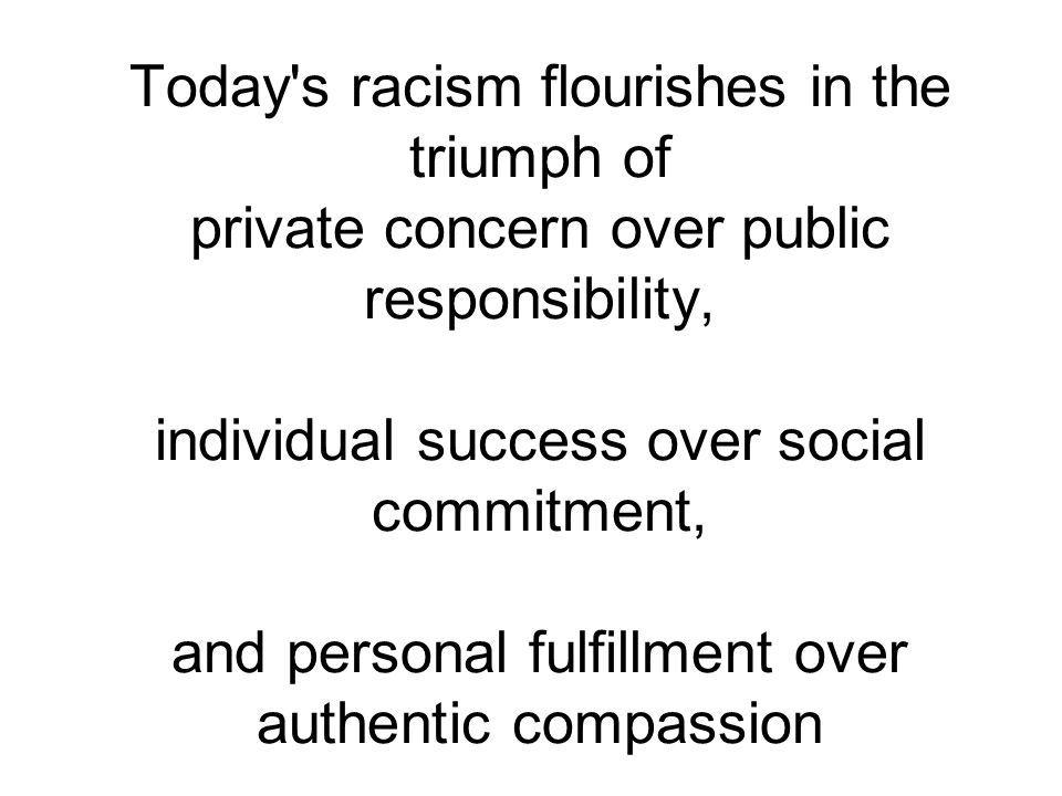 Today s racism flourishes in the triumph of private concern over public responsibility, individual success over social commitment, and personal fulfillment over authentic compassion