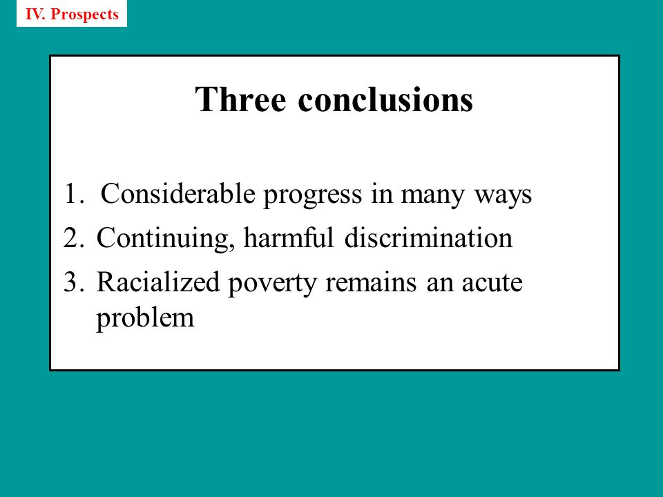 Three conclusions 1.Considerable progress in many ways 2.Continuing, harmful discrimination 3.Racialized poverty remains an acute problem IV.