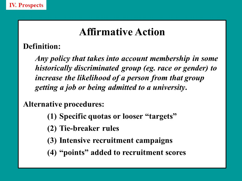 Affirmative Action Definition: Any policy that takes into account membership in some historically discriminated group (eg.