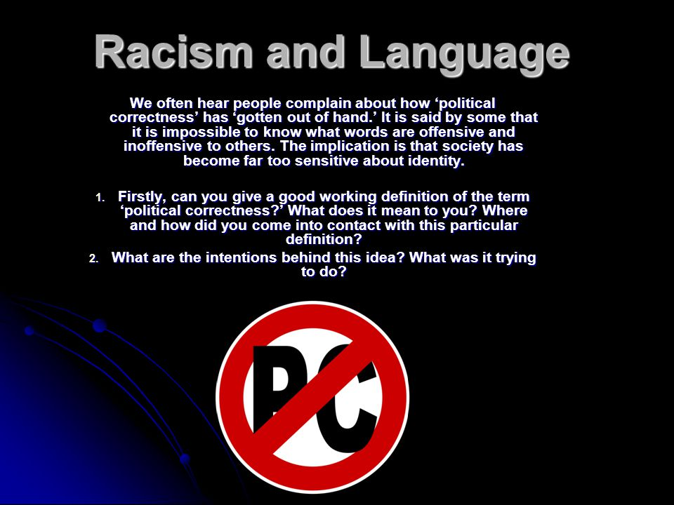Racism and Language We often hear people complain about how 'political correctness' has 'gotten out of hand.' It is said by some that it is impossible