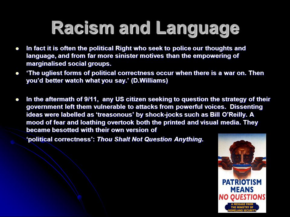 Racism and Language In fact it is often the political Right who seek to police our thoughts and language, and from far more sinister motives than the