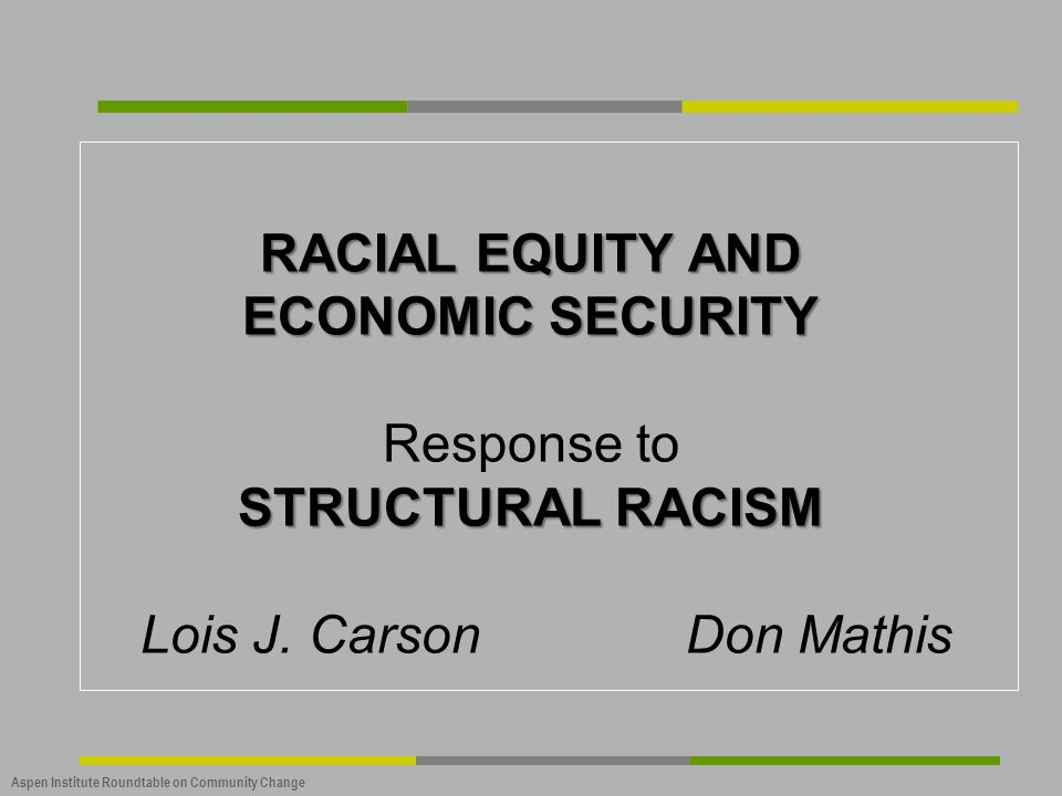 Aspen Institute Roundtable on Community Change RACIAL EQUITY AND ECONOMIC SECURITY STRUCTURAL RACISM RACIAL EQUITY AND ECONOMIC SECURITY Response to S
