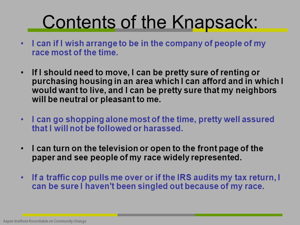 Aspen Institute Roundtable on Community Change Contents of the Knapsack: I can if I wish arrange to be in the company of people of my race most of the