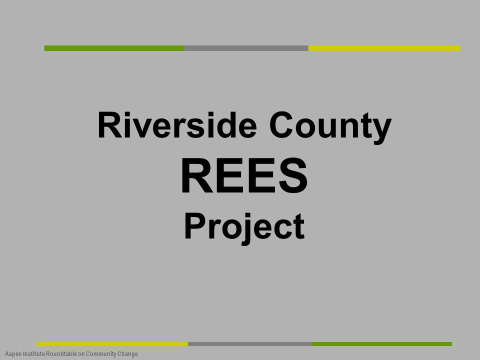 Aspen Institute Roundtable on Community Change Riverside County REES Project