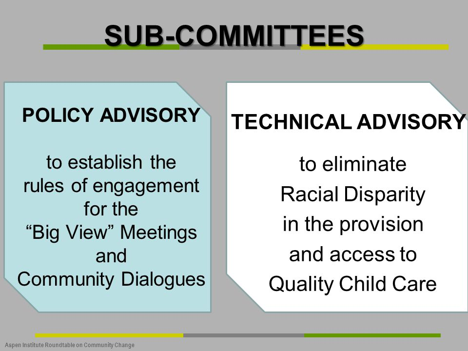 """Aspen Institute Roundtable on Community Change SUB-COMMITTEES POLICY ADVISORY to establish the rules of engagement for the """"Big View"""" Meetings and Com"""