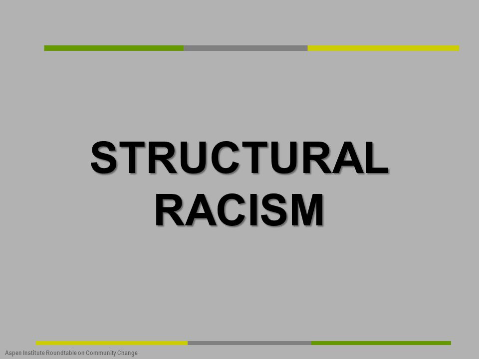 Aspen Institute Roundtable on Community Change STRUCTURAL RACISM