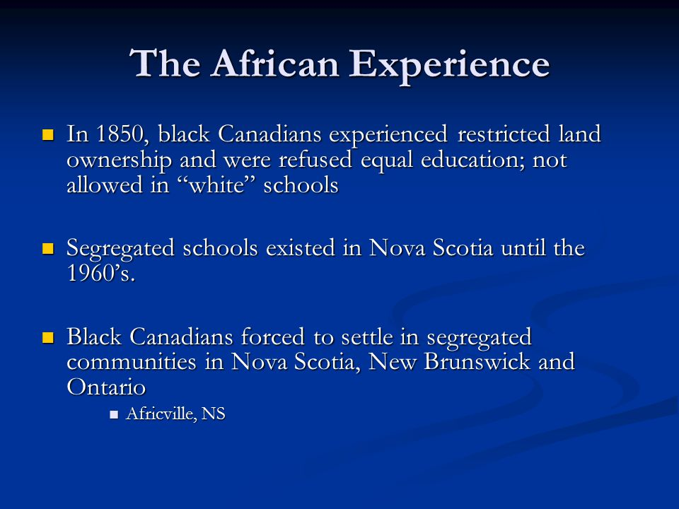 "The African Experience In 1850, black Canadians experienced restricted land ownership and were refused equal education; not allowed in ""white"" schools"