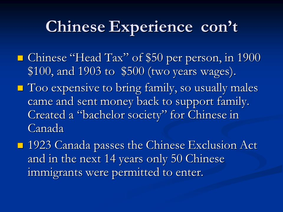 "Chinese Experience con't Chinese ""Head Tax"" of $50 per person, in 1900 $100, and 1903 to $500 (two years wages). Chinese ""Head Tax"" of $50 per person,"
