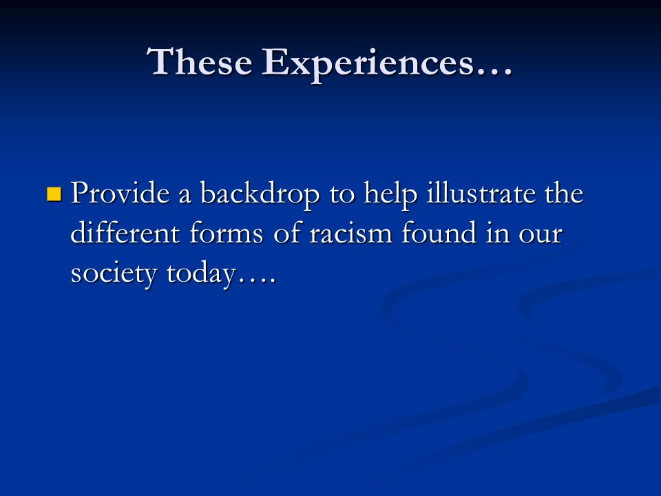 These Experiences… Provide a backdrop to help illustrate the different forms of racism found in our society today…. Provide a backdrop to help illustr