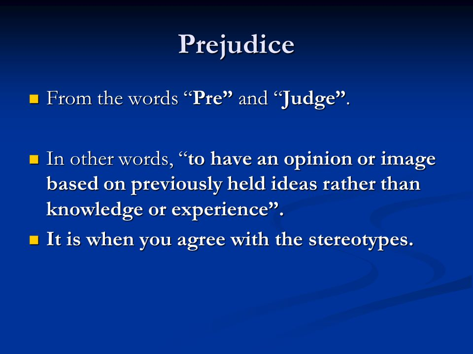 "Prejudice From the words ""Pre"" and ""Judge"". From the words ""Pre"" and ""Judge"". In other words, ""to have an opinion or image based on previously held id"