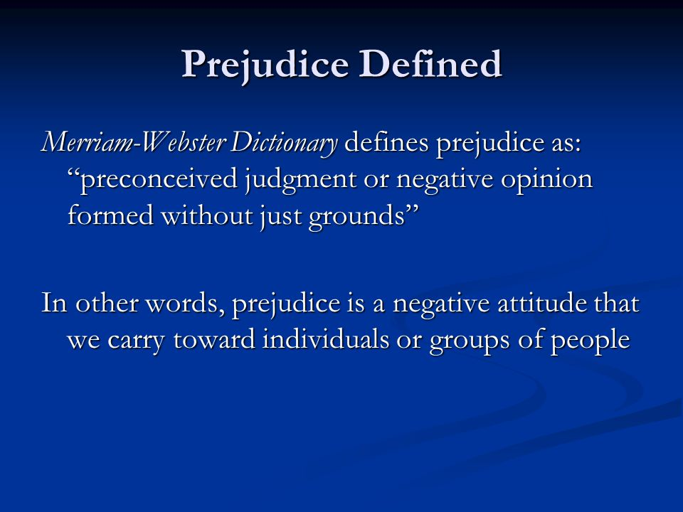 "Prejudice Defined Merriam-Webster Dictionary defines prejudice as: ""preconceived judgment or negative opinion formed without just grounds"" In other wo"