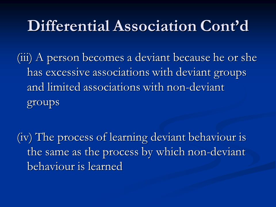 Differential Association Cont'd (iii) A person becomes a deviant because he or she has excessive associations with deviant groups and limited associat