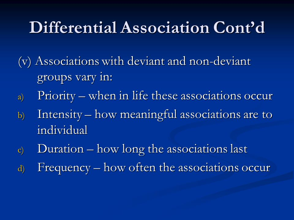 Differential Association Cont'd (v) Associations with deviant and non-deviant groups vary in: a) Priority – when in life these associations occur b) I