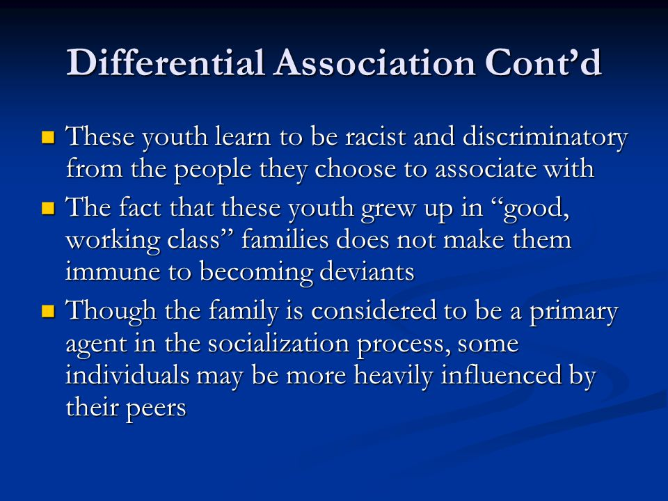 Differential Association Cont'd These youth learn to be racist and discriminatory from the people they choose to associate with These youth learn to b