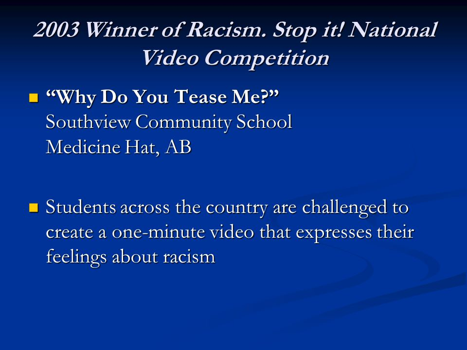 "2003 Winner of Racism. Stop it! National Video Competition ""Why Do You Tease Me?"" Southview Community School Medicine Hat, AB ""Why Do You Tease Me?"" S"