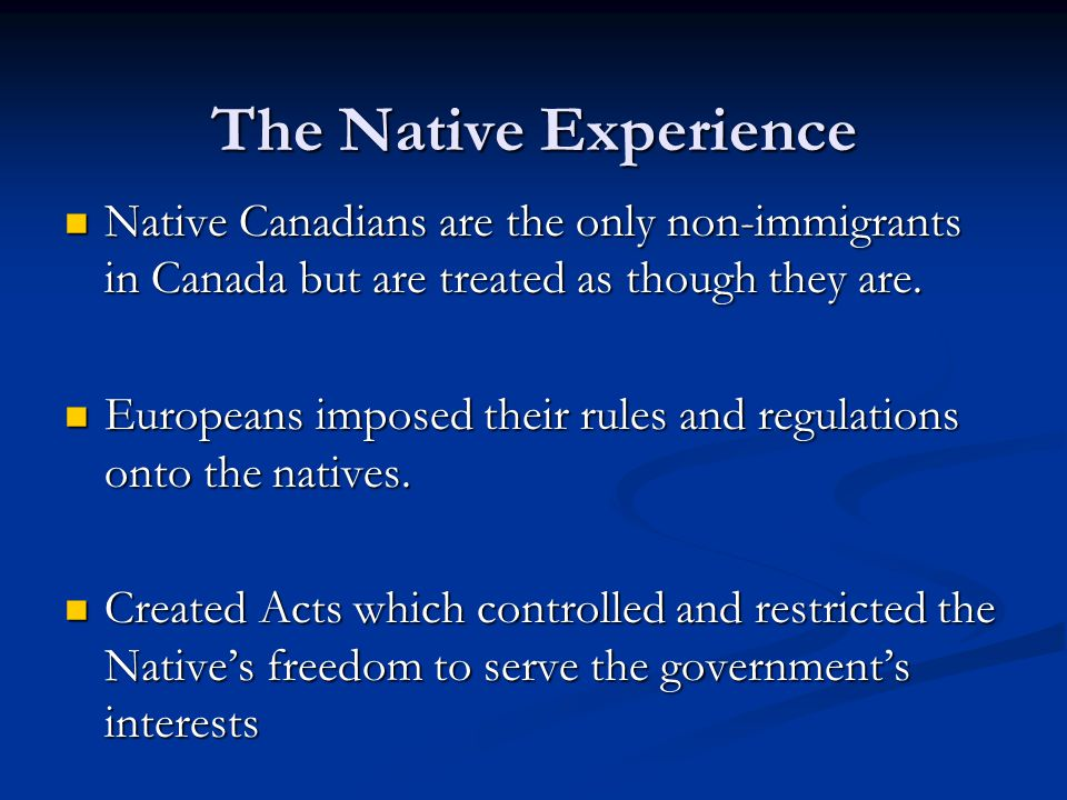 The Native Experience Native Canadians are the only non-immigrants in Canada but are treated as though they are. Native Canadians are the only non-imm