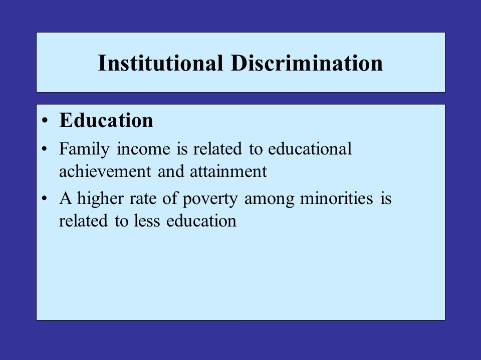 Institutional Discrimination Education Family income is related to educational achievement and attainment A higher rate of poverty among minorities is