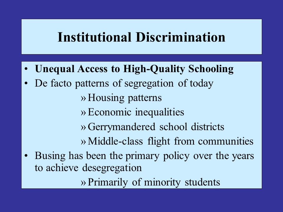 Institutional Discrimination Unequal Access to High-Quality Schooling De facto patterns of segregation of today »Housing patterns »Economic inequaliti