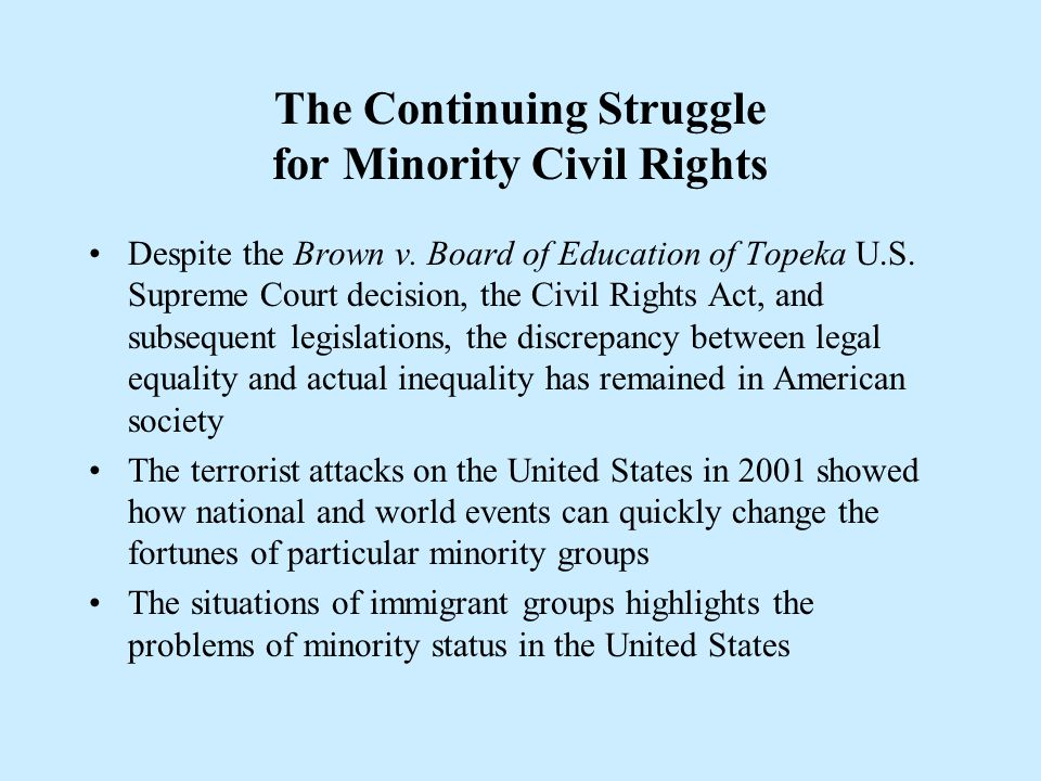 The Continuing Struggle for Minority Civil Rights Despite the Brown v. Board of Education of Topeka U.S. Supreme Court decision, the Civil Rights Act,