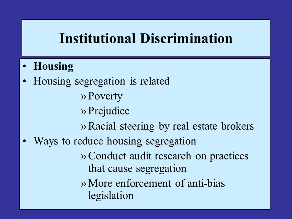 Institutional Discrimination Housing Housing segregation is related »Poverty »Prejudice »Racial steering by real estate brokers Ways to reduce housing