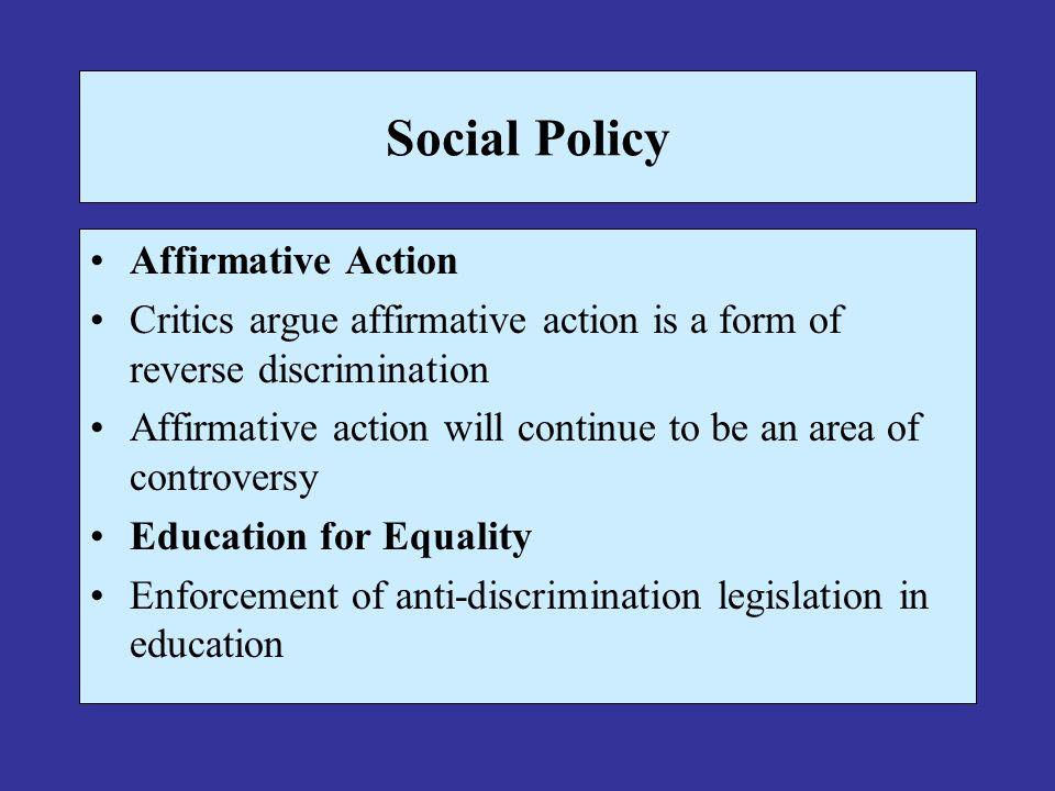 Social Policy Affirmative Action Critics argue affirmative action is a form of reverse discrimination Affirmative action will continue to be an area o