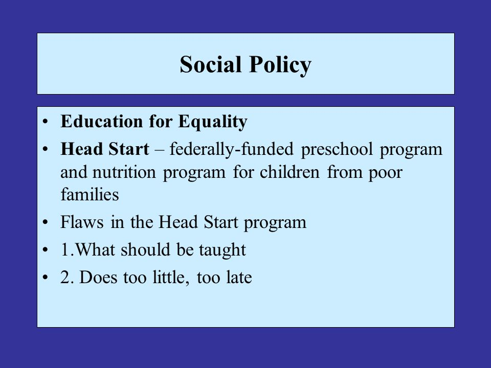 Social Policy Education for Equality Head Start – federally-funded preschool program and nutrition program for children from poor families Flaws in th