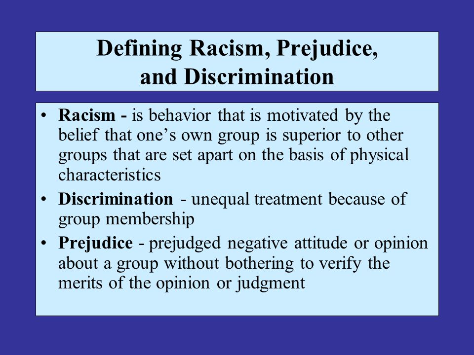 Defining Racism, Prejudice, and Discrimination Racism - is behavior that is motivated by the belief that one's own group is superior to other groups t