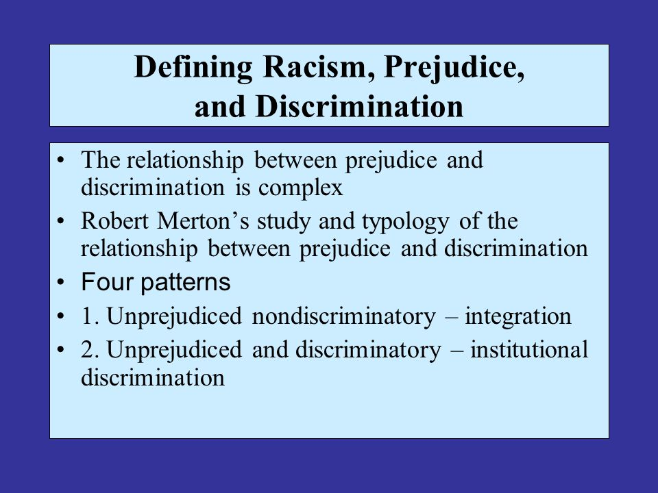 Defining Racism, Prejudice, and Discrimination The relationship between prejudice and discrimination is complex Robert Merton's study and typology of