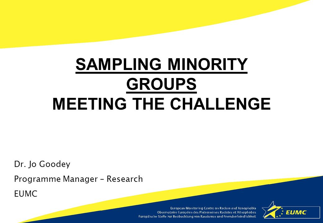 Dr. Jo Goodey Programme Manager – Research EUMC SAMPLING MINORITY GROUPS MEETING THE CHALLENGE