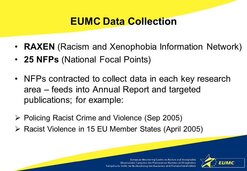 EUMC Data Collection RAXEN (Racism and Xenophobia Information Network) 25 NFPs (National Focal Points) NFPs contracted to collect data in each key res