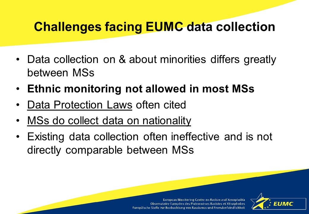 Challenges facing EUMC data collection Data collection on & about minorities differs greatly between MSs Ethnic monitoring not allowed in most MSs Dat