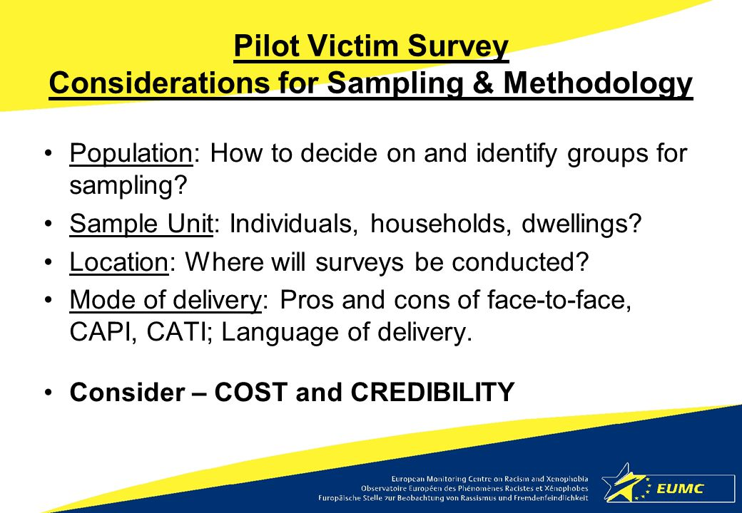 Pilot Victim Survey Considerations for Sampling & Methodology Population: How to decide on and identify groups for sampling? Sample Unit: Individuals,