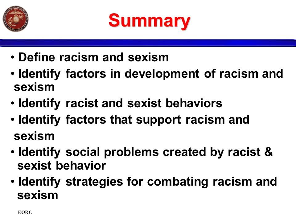 EORC Summary Define racism and sexism Identify factors in development of racism and sexism Identify racist and sexist behaviors Identify factors that support racism and sexism Identify social problems created by racist & sexist behavior Identify strategies for combating racism and sexism