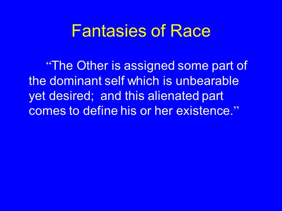 "Fantasies of Race "" The Other is assigned some part of the dominant self which is unbearable yet desired; and this alienated part comes to define his"