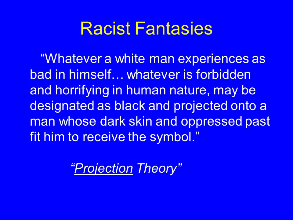 "Racist Fantasies ""Whatever a white man experiences as bad in himself… whatever is forbidden and horrifying in human nature, may be designated as black"